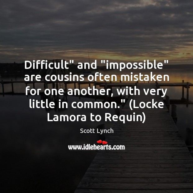 """Difficult"""" and """"impossible"""" are cousins often mistaken for one another, with very Scott Lynch Picture Quote"""