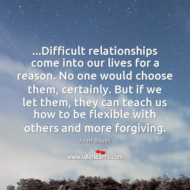 Difficult relationships come into our lives for a reason. No one would Picture Quotes Image