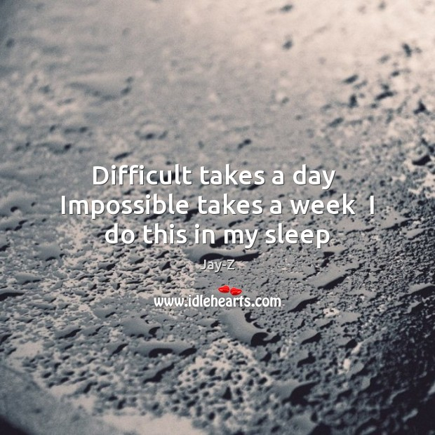 Difficult takes a day  Impossible takes a week  I do this in my sleep Image