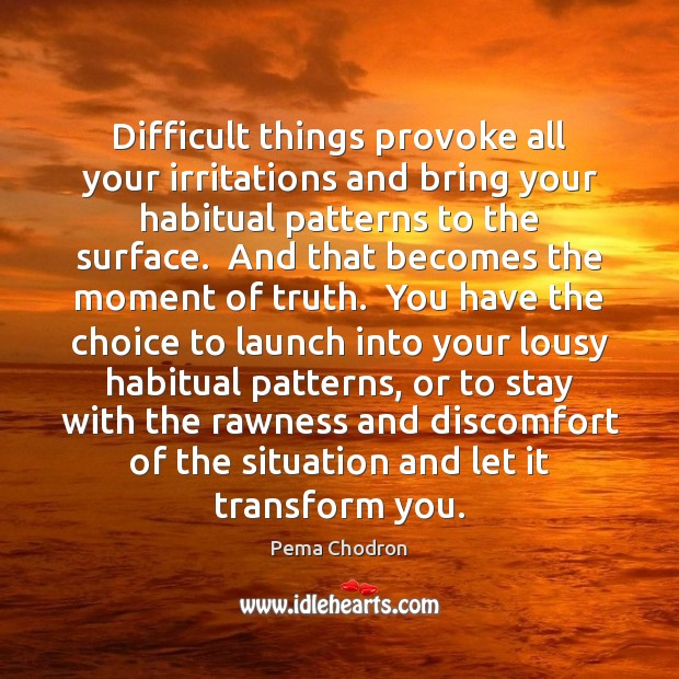 Image, Difficult things provoke all your irritations and bring your habitual patterns to