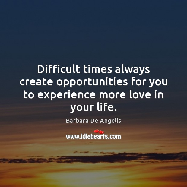 Image, Difficult times always create opportunities for you to experience more love in your life.