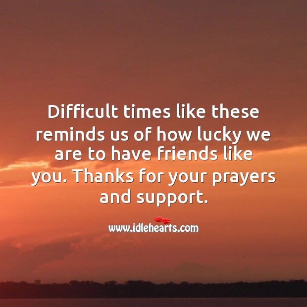 Difficult times like these reminds us of how lucky we are to have friends like you. Sympathy Quotes Image