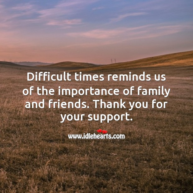 Difficult times reminds us of the importance of family and friends. Thank You Quotes Image