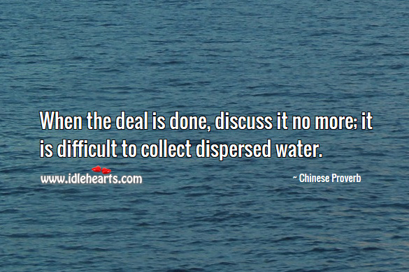 When the deal is done, discuss it no more; it is difficult to collect dispersed water. Chinese Proverbs Image