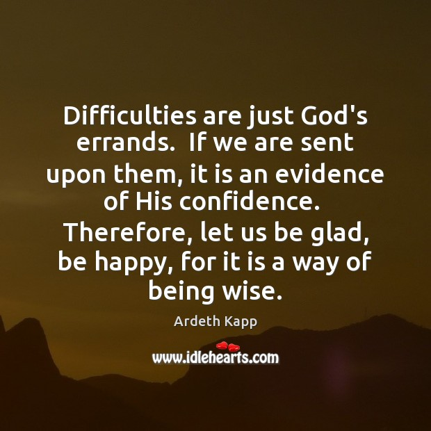 Image, Difficulties are just God's errands.  If we are sent upon them, it