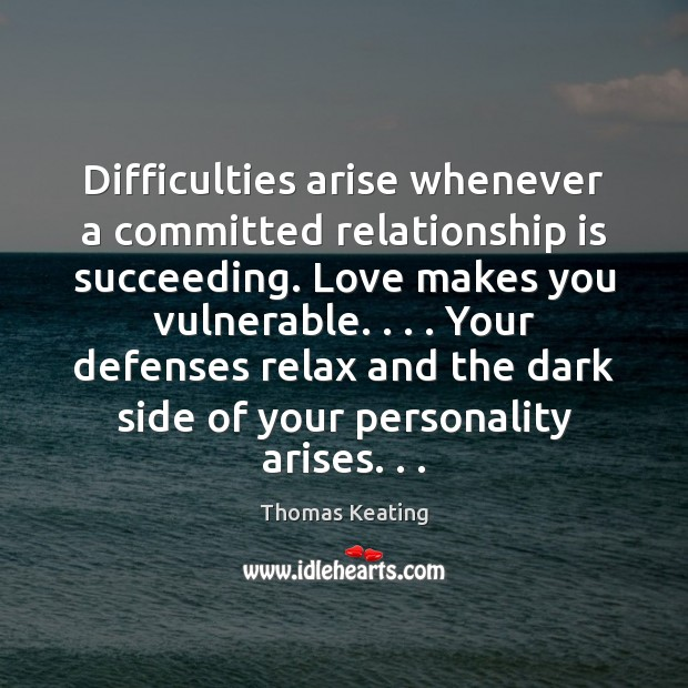 Difficulties arise whenever a committed relationship is succeeding. Love makes you vulnerable. . . . Thomas Keating Picture Quote