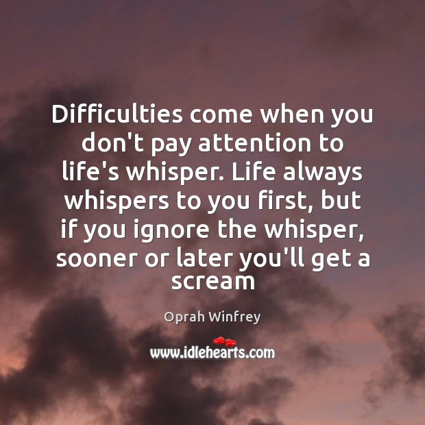 Difficulties come when you don't pay attention to life's whisper. Life always Oprah Winfrey Picture Quote