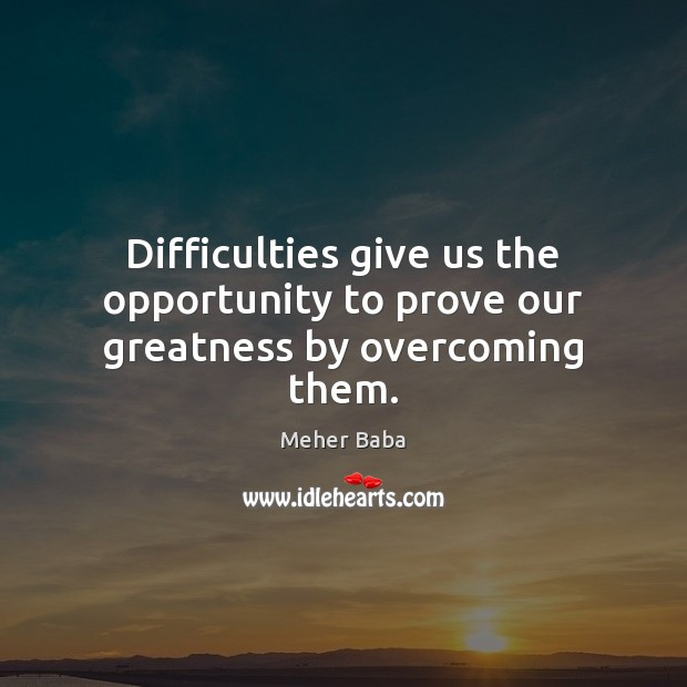 Difficulties give us the opportunity to prove our greatness by overcoming them. Meher Baba Picture Quote