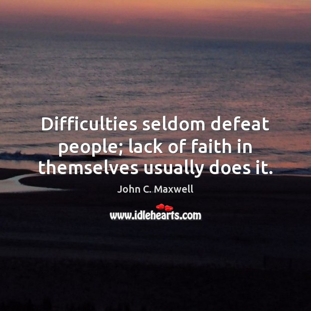 Image, Difficulties seldom defeat people; lack of faith in themselves usually does it.