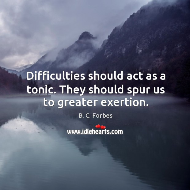 Difficulties should act as a tonic. They should spur us to greater exertion. Image