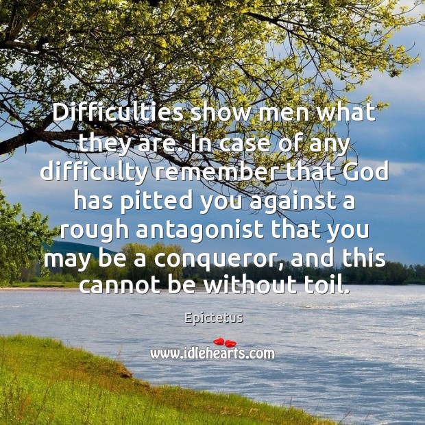 Image, Difficulties show men what they are. In case of any difficulty remember that God has pitted you against a