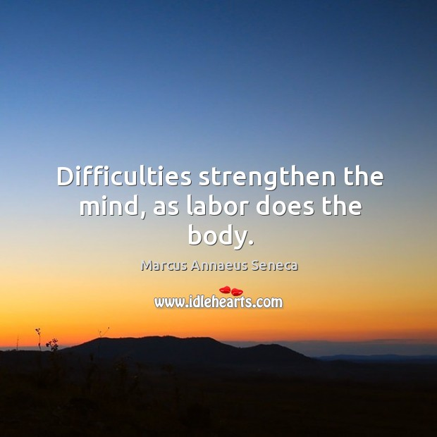 Difficulties strengthen the mind, as labor does the body. Marcus Annaeus Seneca Picture Quote