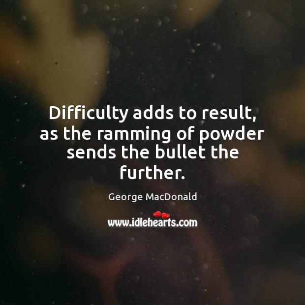 Difficulty adds to result, as the ramming of powder sends the bullet the further. George MacDonald Picture Quote
