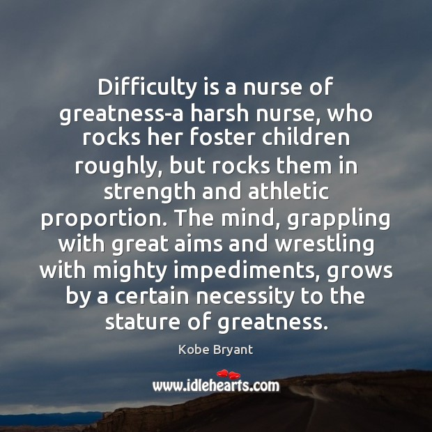 Difficulty is a nurse of greatness-a harsh nurse, who rocks her foster Kobe Bryant Picture Quote