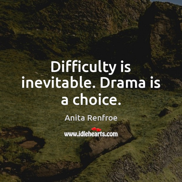 Image, Difficulty is inevitable. Drama is a choice.