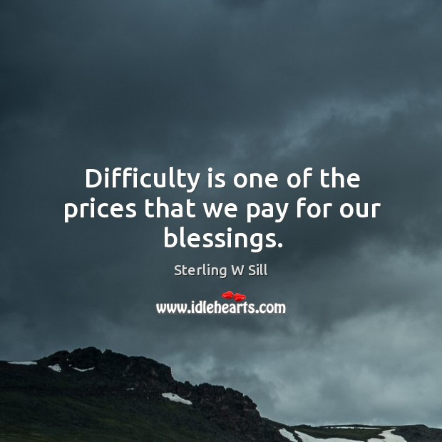 Difficulty is one of the prices that we pay for our blessings. Sterling W Sill Picture Quote