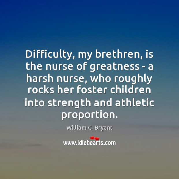 Difficulty, my brethren, is the nurse of greatness – a harsh nurse, Image