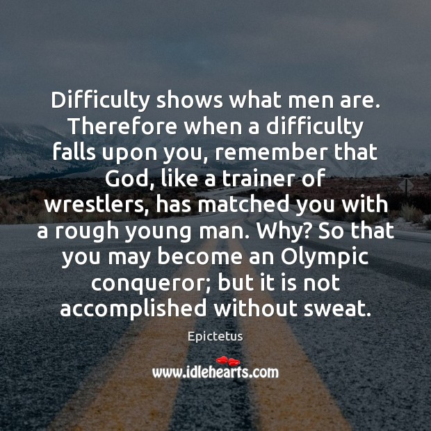 Difficulty shows what men are. Therefore when a difficulty falls upon you, Image