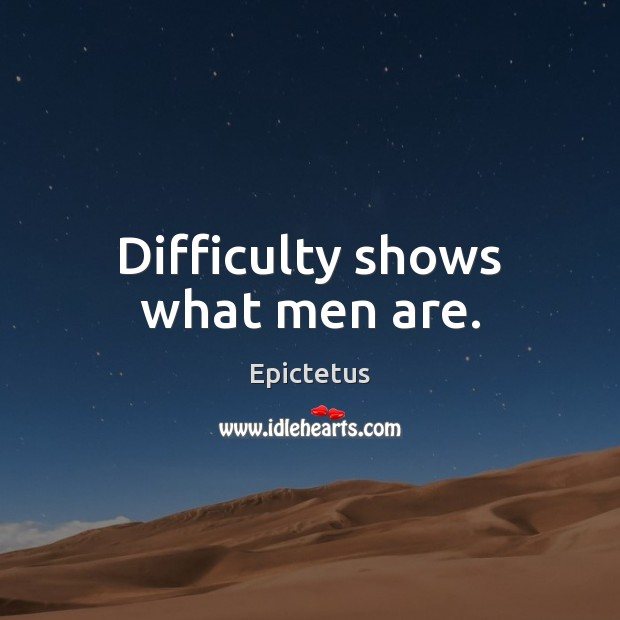 Difficulty shows what men are. Image