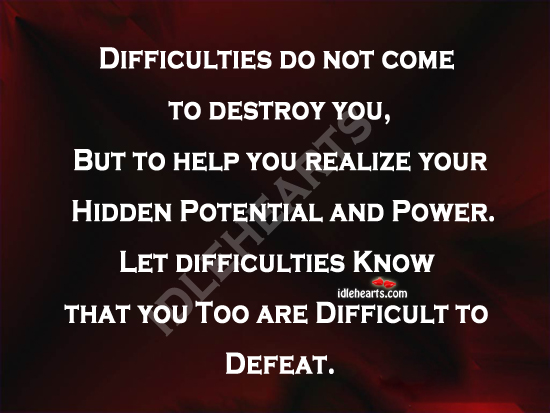 Difficulties Do Not Come To Destroy You…