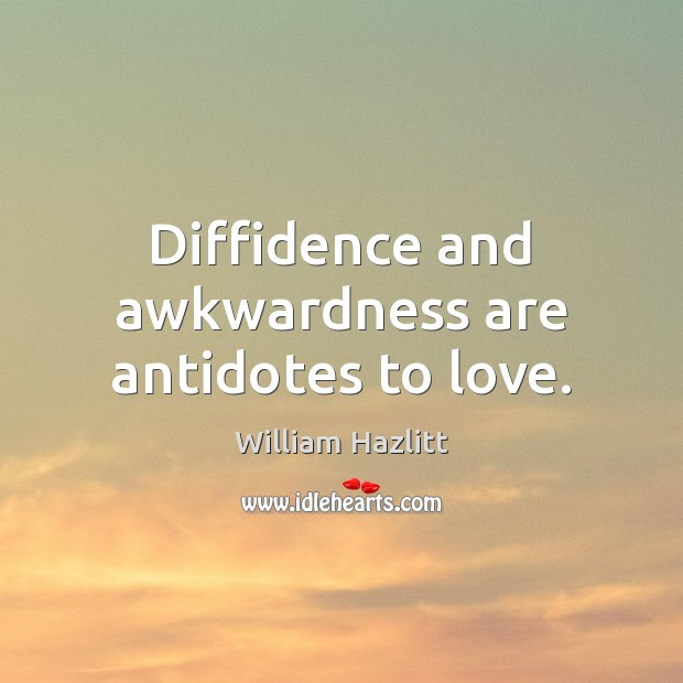 Diffidence and awkwardness are antidotes to love. Image