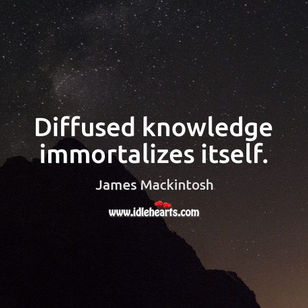 Diffused knowledge immortalizes itself. Image