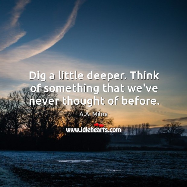 Dig a little deeper. Think of something that we've never thought of before. Image