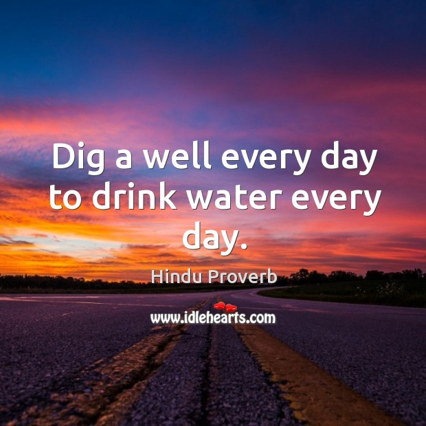 Dig a well every day to drink water every day. Hindu Proverbs Image