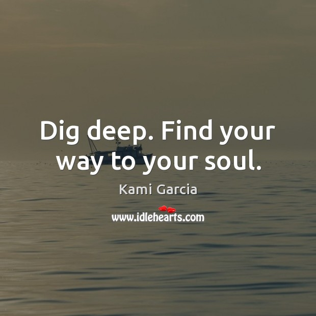 Dig deep. Find your way to your soul. Kami Garcia Picture Quote
