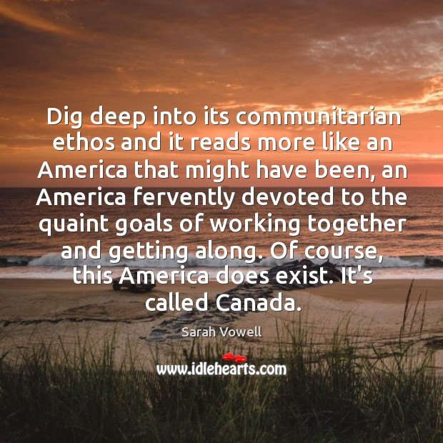 Dig deep into its communitarian ethos and it reads more like an Sarah Vowell Picture Quote