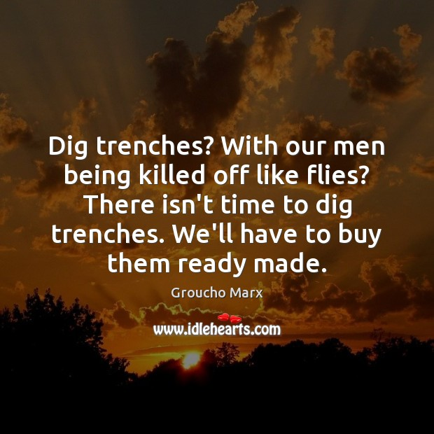 Dig trenches? With our men being killed off like flies? There isn't Groucho Marx Picture Quote