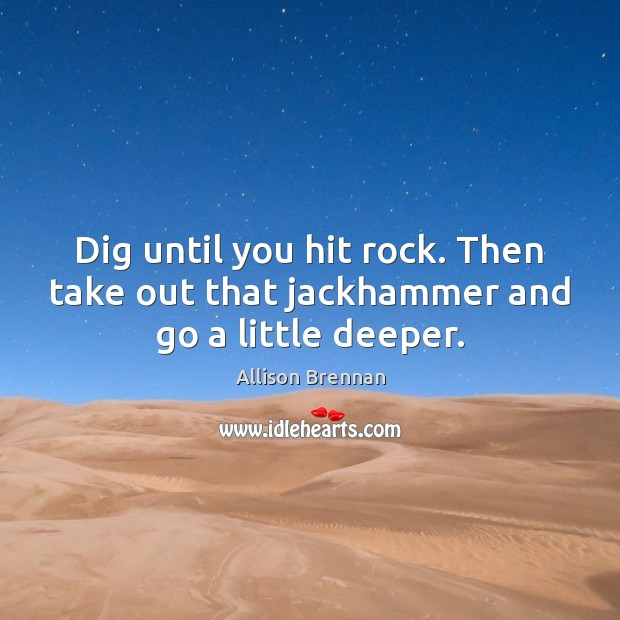 Dig until you hit rock. Then take out that jackhammer and go a little deeper. Image