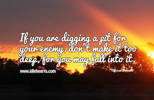 Image, If you are digging a pit for your enemy, don't make it too deep, for you may fall into it.