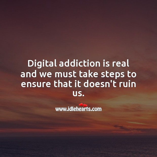 Digital addiction is real and we must take steps to ensure that it doesn't ruin us. Addiction Quotes Image