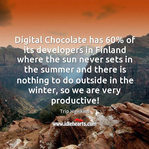 Digital chocolate has 60% of its developers in finland where the sun never sets in the Trip Hawkins Picture Quote