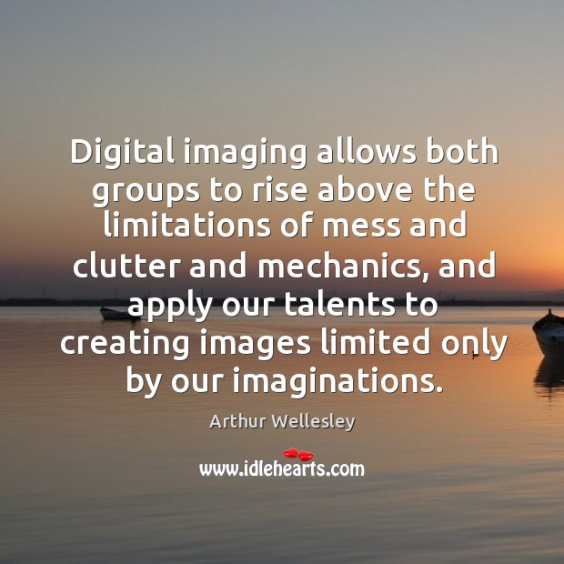 Image, Digital imaging allows both groups to rise above the limitations of mess and clutter and mechanics