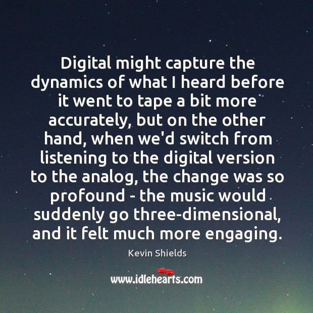 Digital might capture the dynamics of what I heard before it went Image