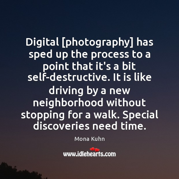 Digital [photography] has sped up the process to a point that it's Image