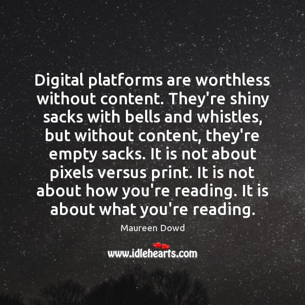 Digital platforms are worthless without content. They're shiny sacks with bells and Maureen Dowd Picture Quote