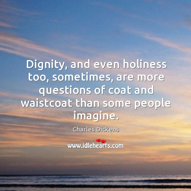 Image, Dignity, and even holiness too, sometimes, are more questions of coat and