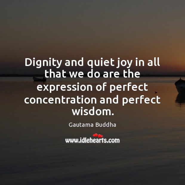 Dignity and quiet joy in all that we do are the expression Gautama Buddha Picture Quote