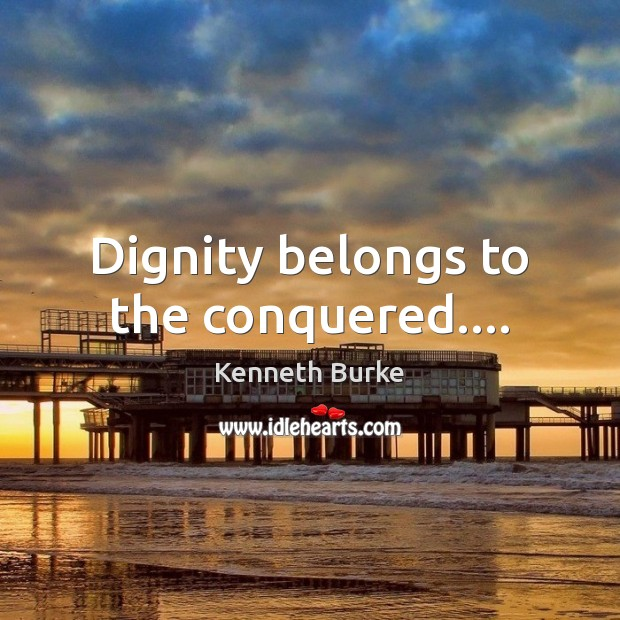 Dignity belongs to the conquered…. Kenneth Burke Picture Quote