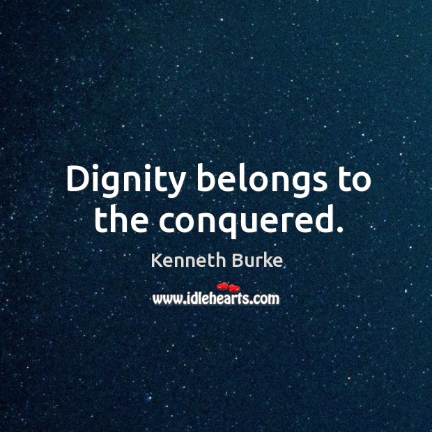 Dignity belongs to the conquered. Kenneth Burke Picture Quote
