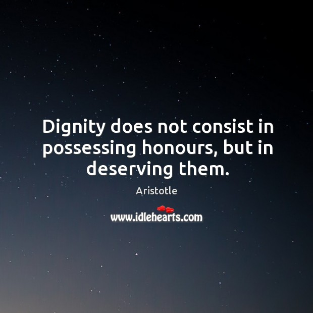 Image, Dignity does not consist in possessing honours, but in deserving them.