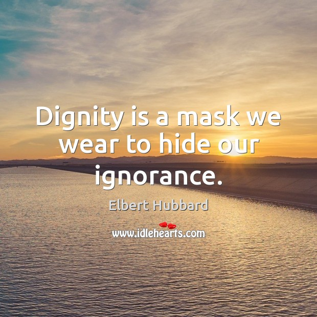 Dignity is a mask we wear to hide our ignorance. Dignity Quotes Image