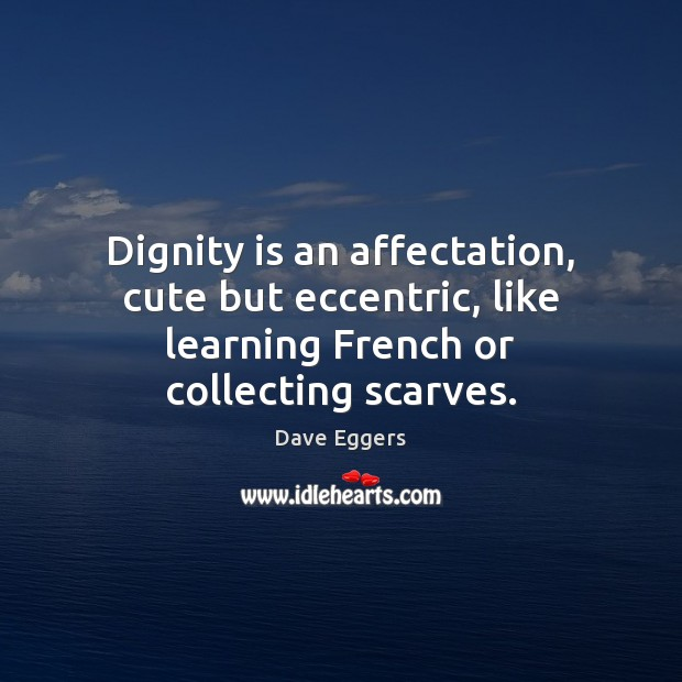 Dignity is an affectation, cute but eccentric, like learning French or collecting scarves. Dignity Quotes Image