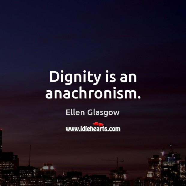 Dignity is an anachronism. Dignity Quotes Image
