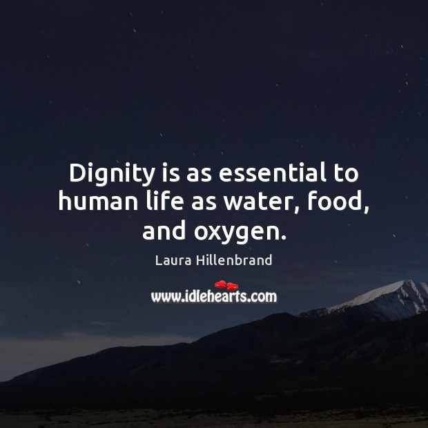 Dignity is as essential to human life as water, food, and oxygen. Dignity Quotes Image