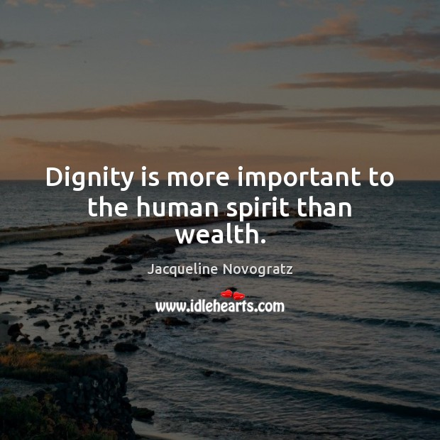 Dignity is more important to the human spirit than wealth. Dignity Quotes Image
