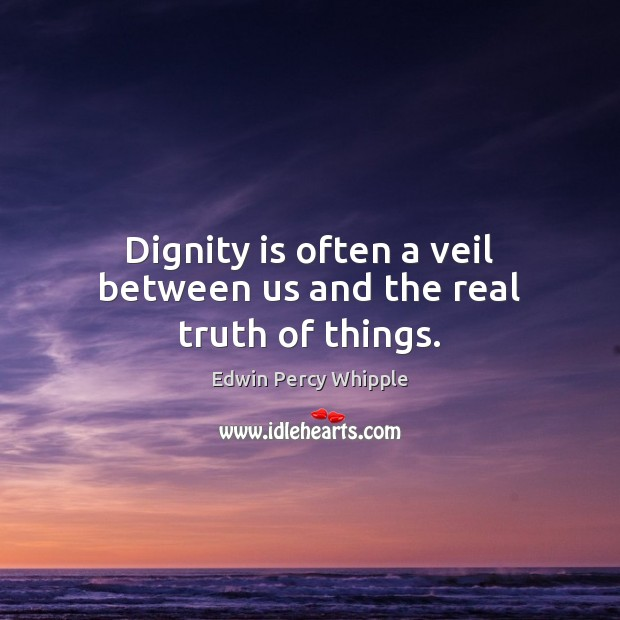 Dignity is often a veil between us and the real truth of things. Dignity Quotes Image
